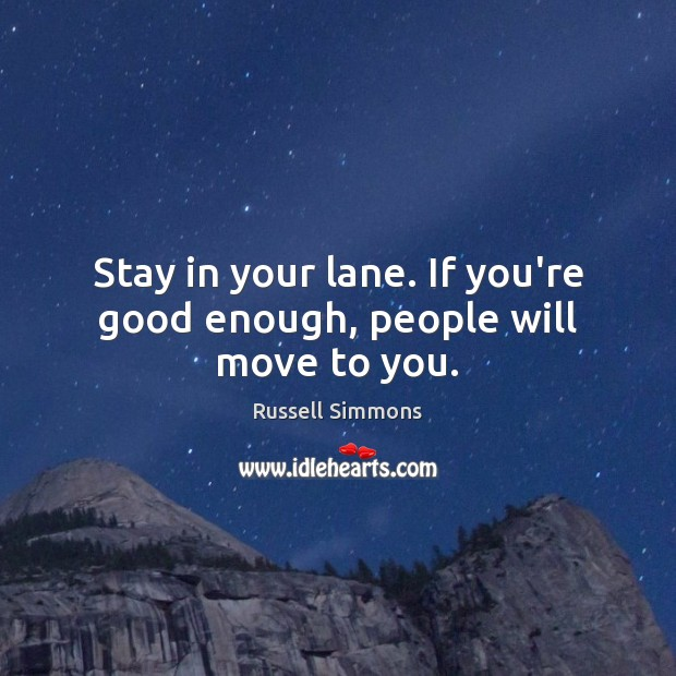 Stay in your lane. If you're good enough, people will move to you. Russell Simmons Picture Quote