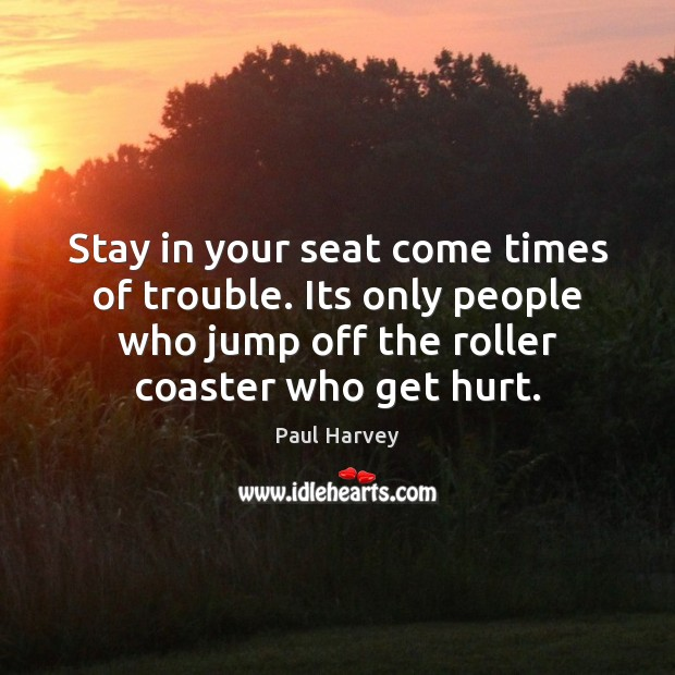 Stay in your seat come times of trouble. Its only people who Paul Harvey Picture Quote