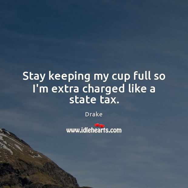 Stay keeping my cup full so I'm extra charged like a state tax. Drake Picture Quote