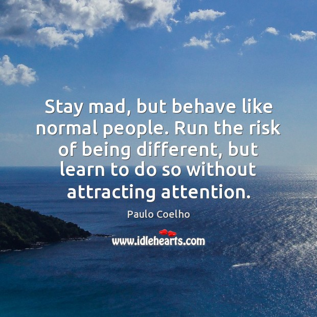 Image, Stay mad, but behave like normal people. Run the risk of being