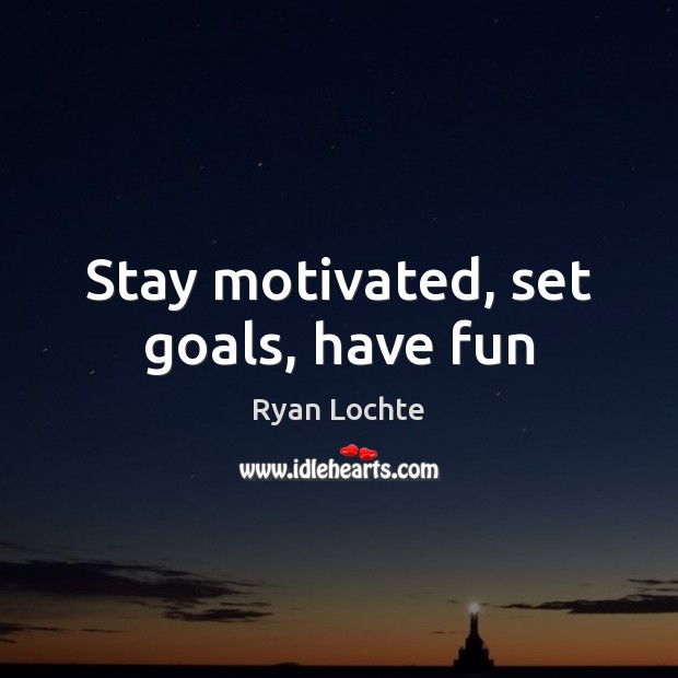 Stay motivated, set goals, have fun Ryan Lochte Picture Quote