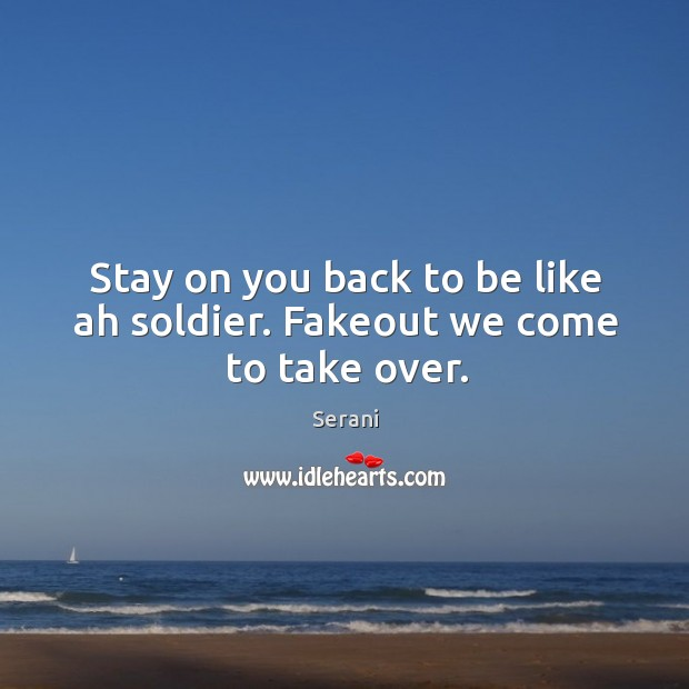 Stay on you back to be like ah soldier. Fakeout we come to take over. Image