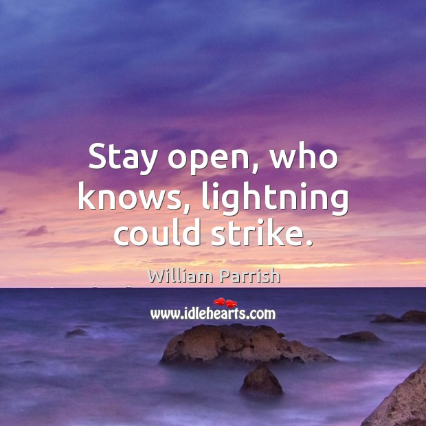 Stay open, who knows, lightning could strike. Image