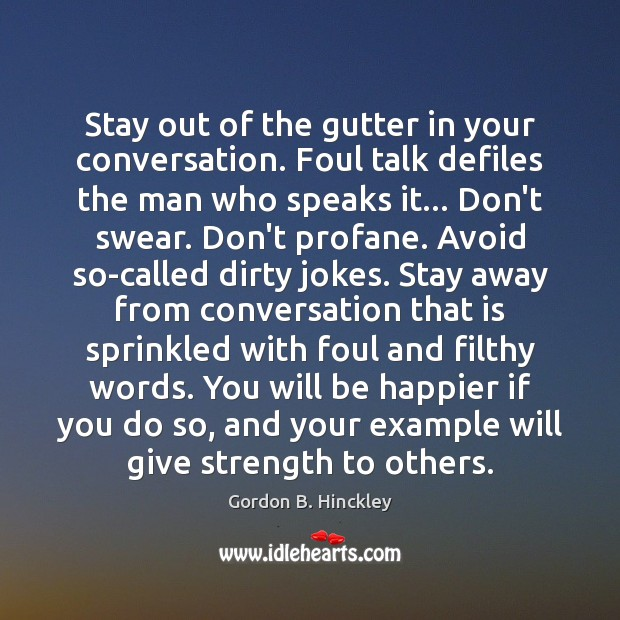 Stay out of the gutter in your conversation. Foul talk defiles the Gordon B. Hinckley Picture Quote