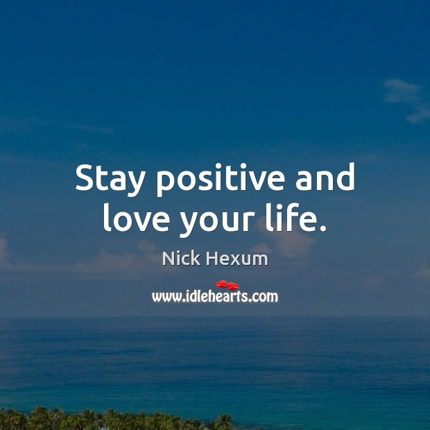 Stay positive and love your life. Stay Positive Quotes Image