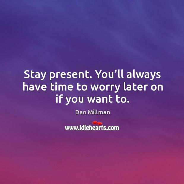 Stay present. You'll always have time to worry later on if you want to. Image