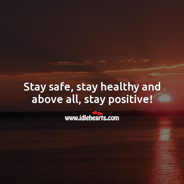 Stay safe, stay healthy and above all, stay positive! Stay Safe Quotes Image