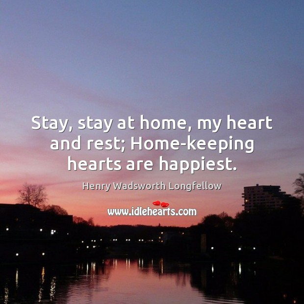 Stay, stay at home, my heart and rest; Home-keeping hearts are happiest. Henry Wadsworth Longfellow Picture Quote