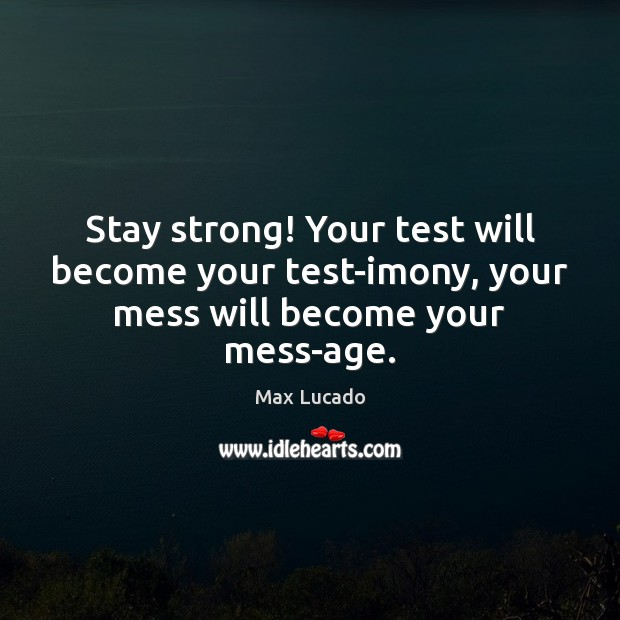 Image, Stay strong! Your test will become your test-imony, your mess will become your mess-age.
