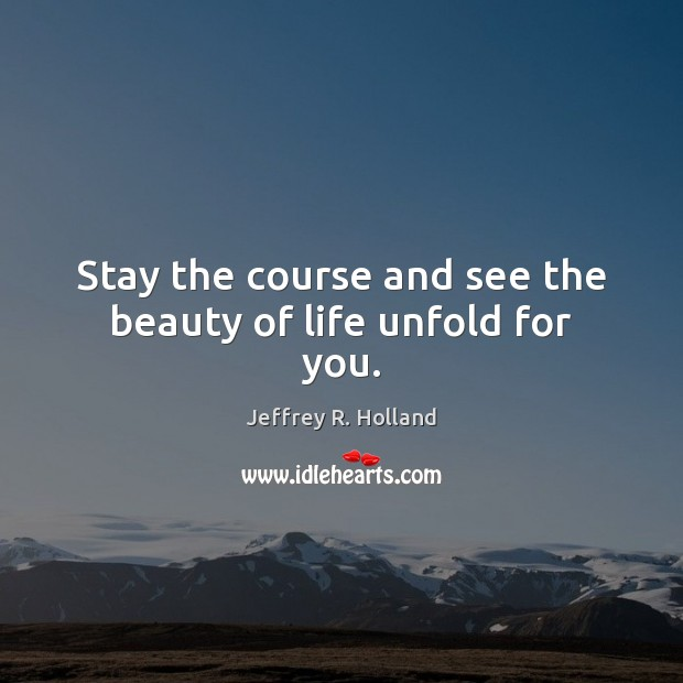 Stay The Course And See The Beauty Of Life Unfold For You