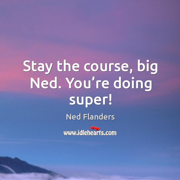 Stay The Course Big Ned Youre Doing Super