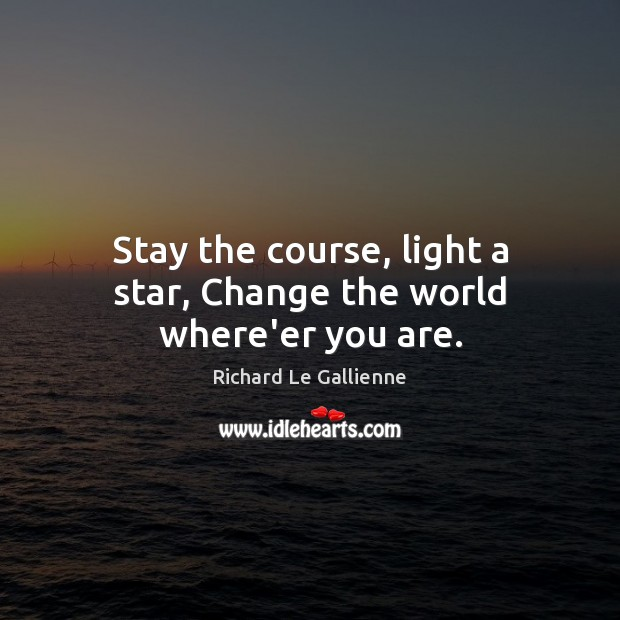 Stay the course, light a star, Change the world where'er you are. Image
