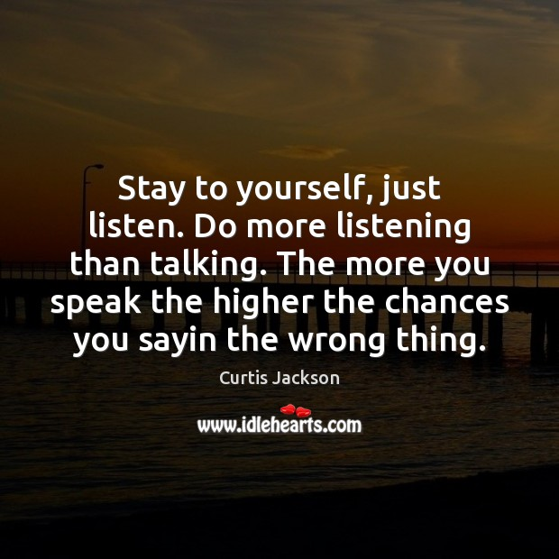 Stay to yourself, just listen. Do more listening than talking. The more Image