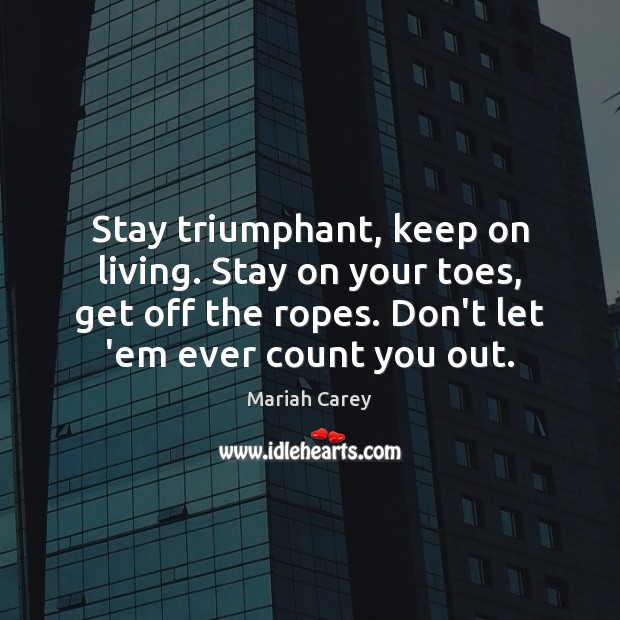 Stay triumphant, keep on living. Stay on your toes, get off the Mariah Carey Picture Quote