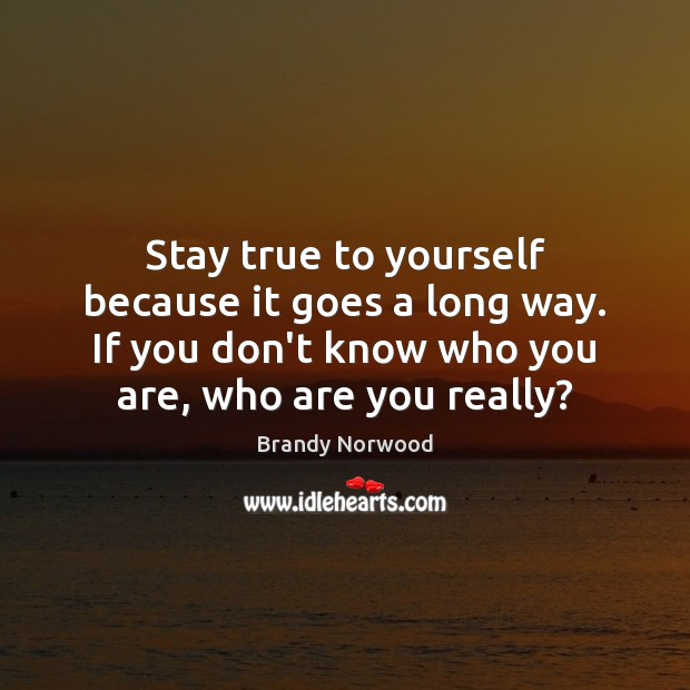 Stay true to yourself because it goes a long way. If you Brandy Norwood Picture Quote