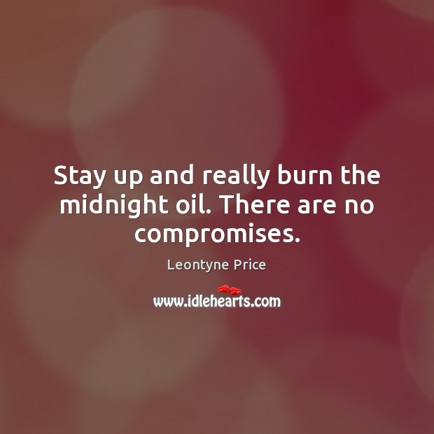 Stay up and really burn the midnight oil. There are no compromises. Leontyne Price Picture Quote