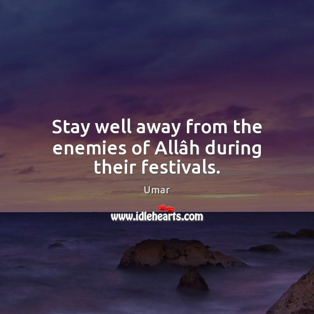 Stay well away from the enemies of Allâh during their festivals. Image