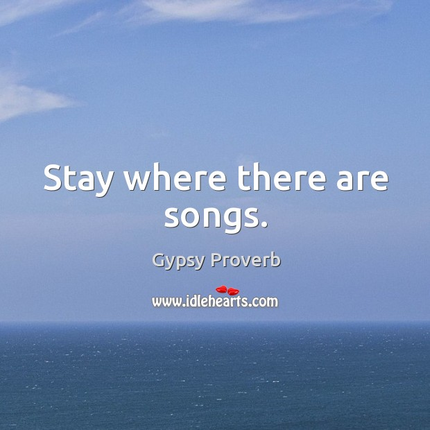Stay where there are songs. Gypsy Proverbs Image