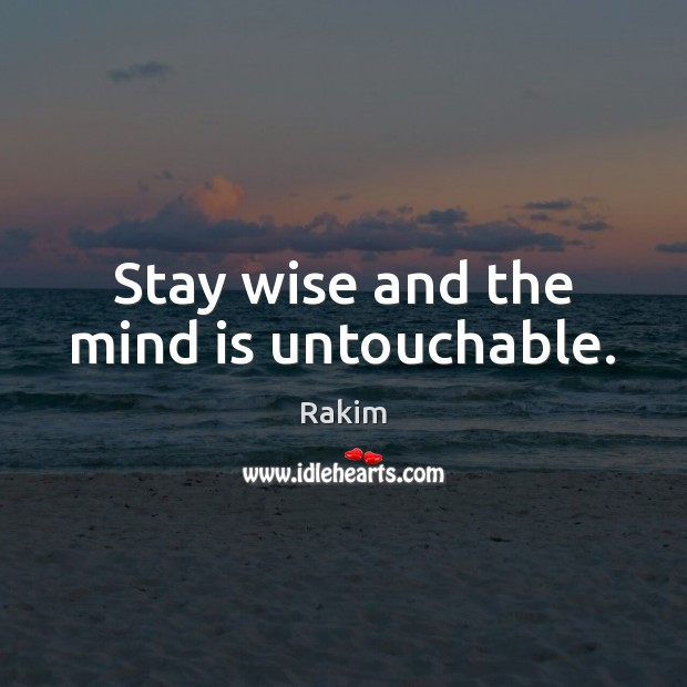 Stay wise and the mind is untouchable. Rakim Picture Quote