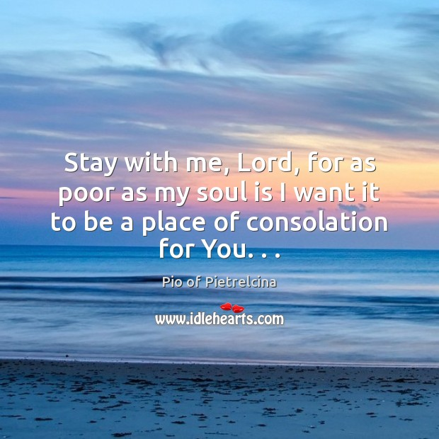 Stay with me, Lord, for as poor as my soul is I Pio of Pietrelcina Picture Quote