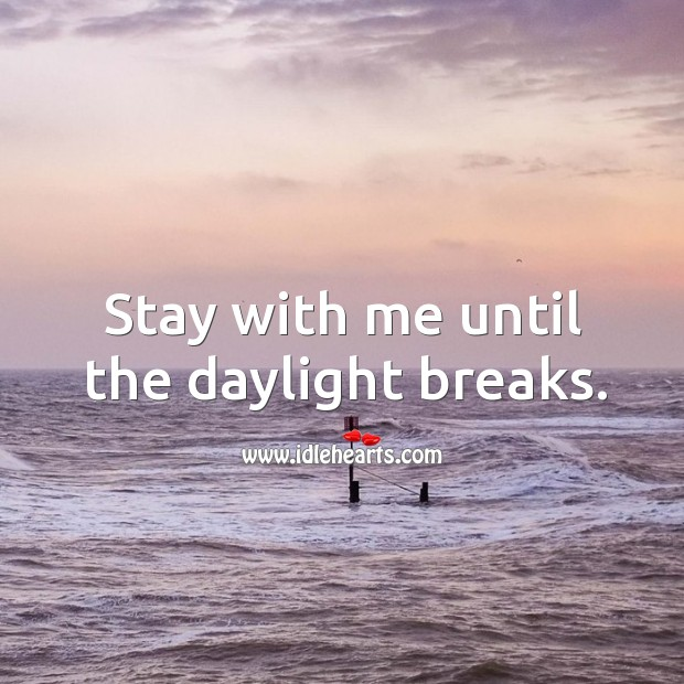 Stay with me until the daylight breaks. Image