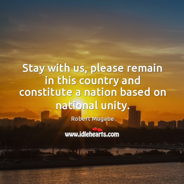 Stay with us, please remain in this country and constitute a nation based on national unity. Robert Mugabe Picture Quote