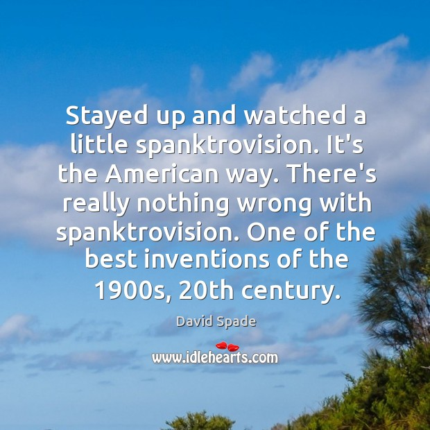 Stayed up and watched a little spanktrovision. It's the American way. There's David Spade Picture Quote