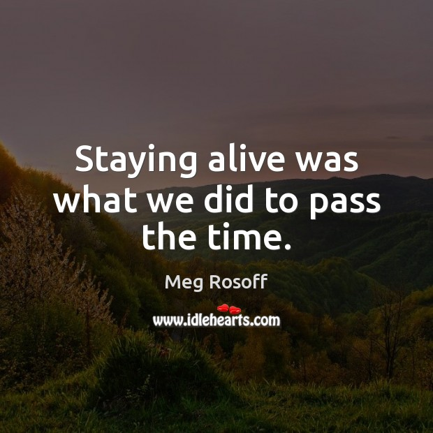 Staying alive was what we did to pass the time. Meg Rosoff Picture Quote