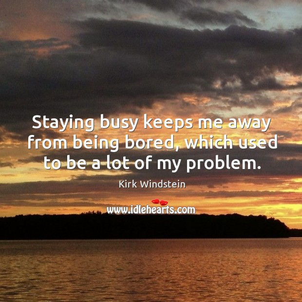 Staying busy keeps me away from being bored, which used to be a lot of my problem. Image
