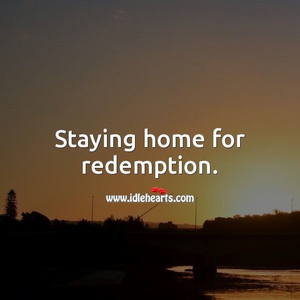 Staying home for redemption. Stay Safe Quotes Image