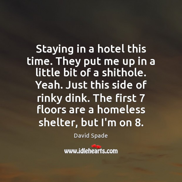 Staying in a hotel this time. They put me up in a David Spade Picture Quote