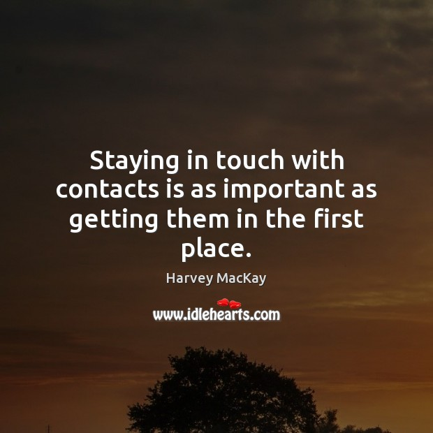 Staying in touch with contacts is as important as getting them in the first place. Harvey MacKay Picture Quote