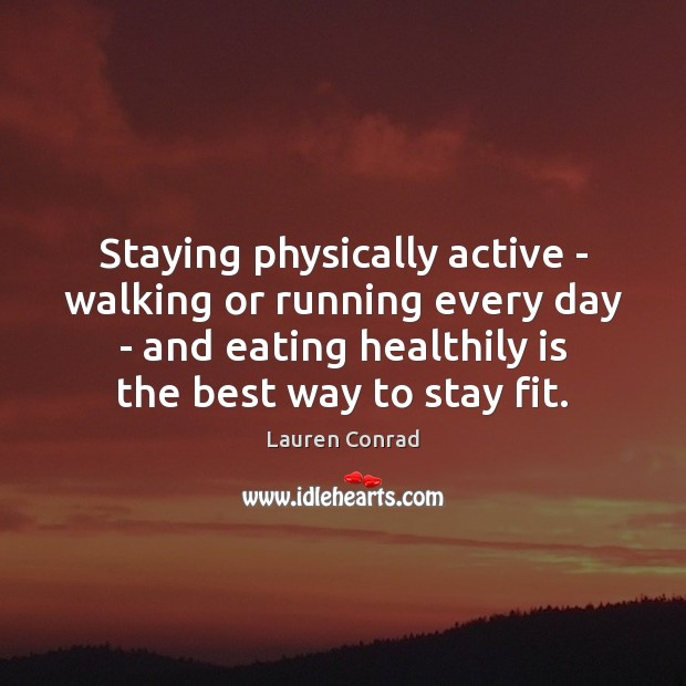 Staying physically active – walking or running every day – and eating Lauren Conrad Picture Quote