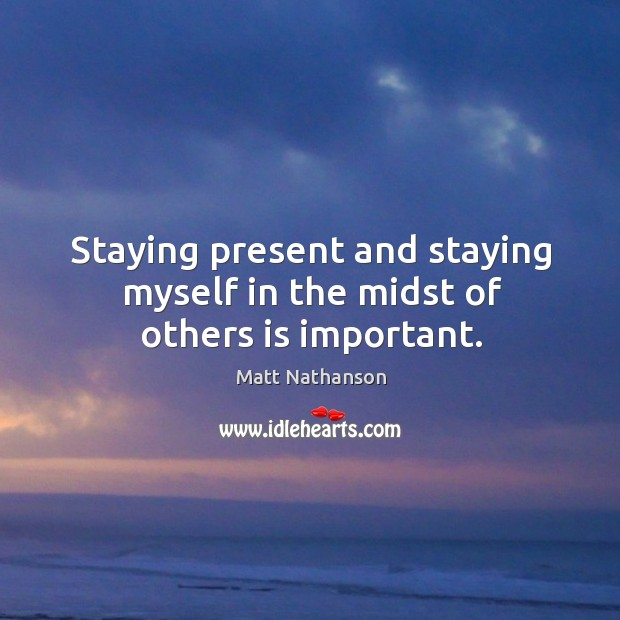 Staying present and staying myself in the midst of others is important. Image