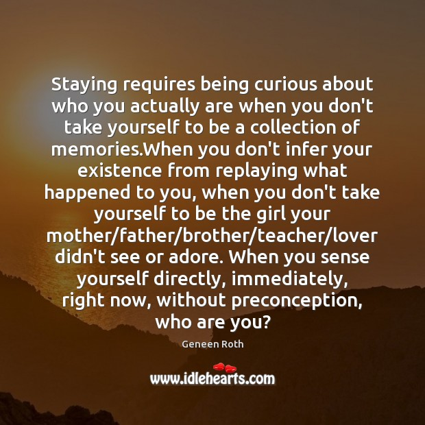 Staying requires being curious about who you actually are when you don't Geneen Roth Picture Quote