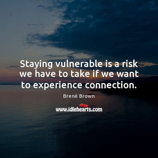 Image, Staying vulnerable is a risk we have to take if we want to experience connection.