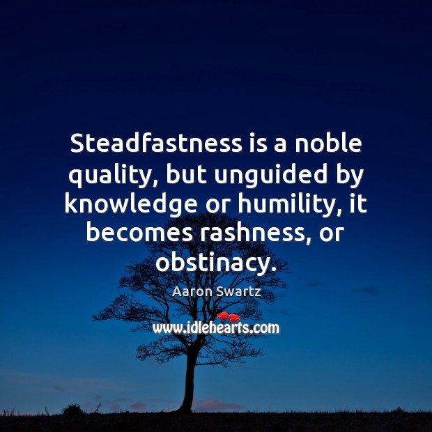 Image, Steadfastness is a noble quality, but unguided by knowledge or humility, it