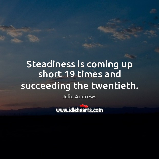 Steadiness is coming up short 19 times and succeeding the twentieth. Julie Andrews Picture Quote