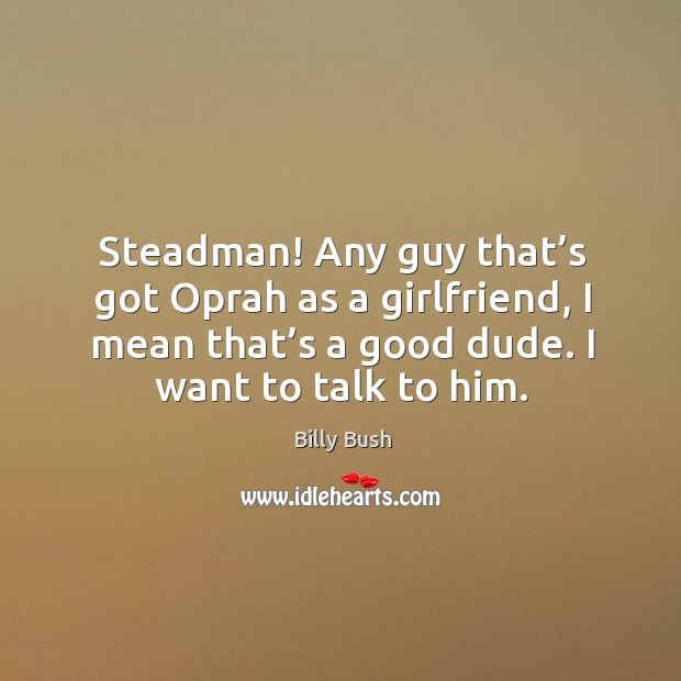 Steadman! any guy that's got oprah as a girlfriend, I mean that's a good dude. I want to talk to him. Image