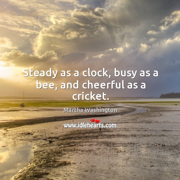 Image, Steady as a clock, busy as a bee, and cheerful as a cricket.