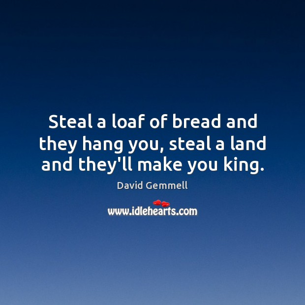 Steal a loaf of bread and they hang you, steal a land and they'll make you king. David Gemmell Picture Quote