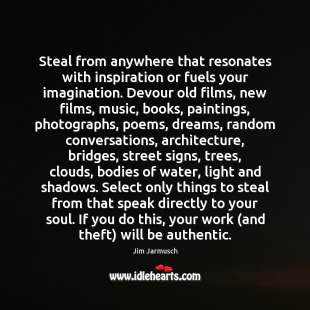 Steal from anywhere that resonates with inspiration or fuels your imagination. Devour Image
