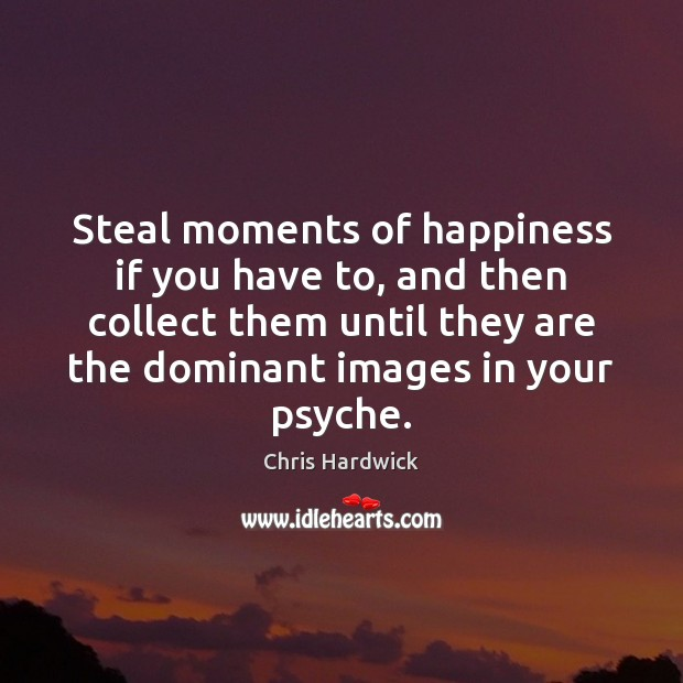 Steal moments of happiness if you have to, and then collect them Chris Hardwick Picture Quote