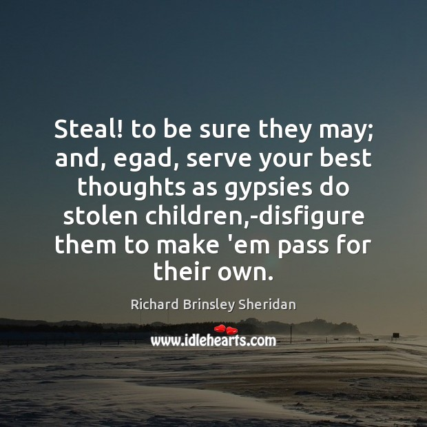 Steal! to be sure they may; and, egad, serve your best thoughts Richard Brinsley Sheridan Picture Quote