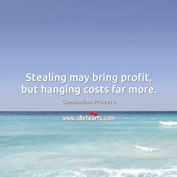 Stealing may bring profit, but hanging costs far more. Cambodian Proverbs Image