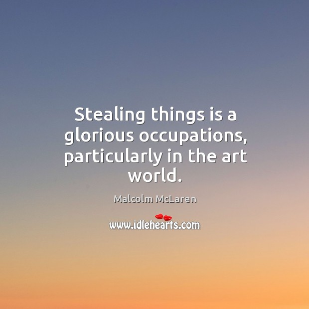 Stealing things is a glorious occupations, particularly in the art world. Malcolm McLaren Picture Quote