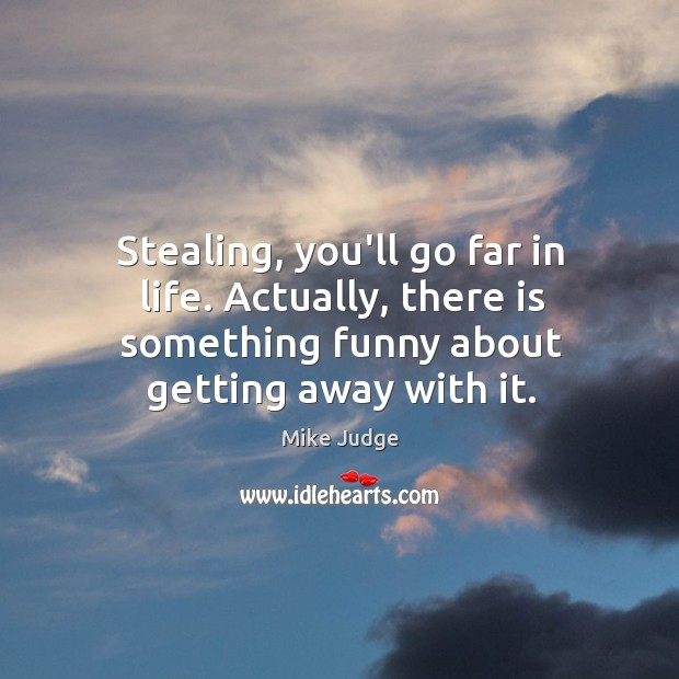 Stealing, you'll go far in life. Actually, there is something funny about Mike Judge Picture Quote