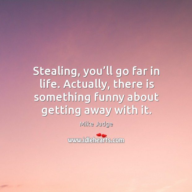 Stealing, you'll go far in life. Actually, there is something funny about getting away with it. Mike Judge Picture Quote