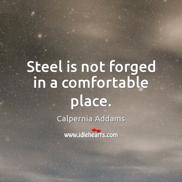 Image, Steel is not forged in a comfortable place.