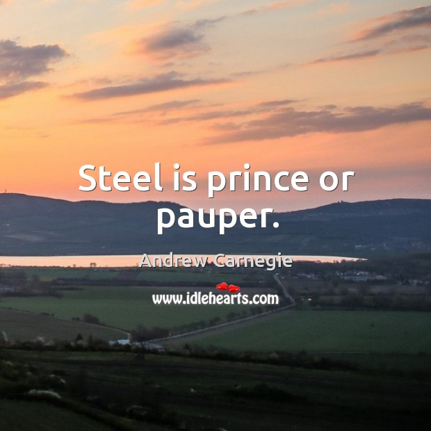 Image, Steel is prince or pauper.